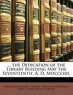 The Dedication of the Library Building May the Seventeenth, A. D. MDCCCIIII.