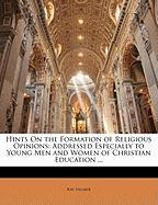 Hints on the Formation of Religious Opinions: Addressed Especially to Young Men and Women of Christian Education ...