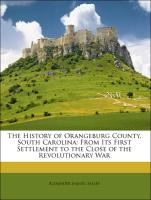 The History of Orangeburg County, South Carolina: From Its First Settlement to the Close of the Revolutionary War