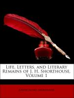 Life, Letters, and Literary Remains of J. H. Shorthouse, Volume 1