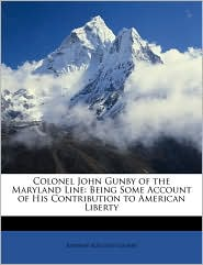 Colonel John Gunby of the Maryland Line: Being Some Account of His Contribution to American Liberty