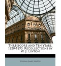 Threescore and Ten Years, 1820-1890: Recollections by W. J. Linton