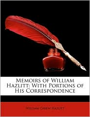 Memoirs of William Hazlitt: With Portions of His Correspondence