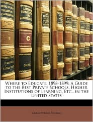 Where to Educate, 1898-1899: A Guide to the Best Private Schools, Higher Institutions of Learning, Etc., in the United States