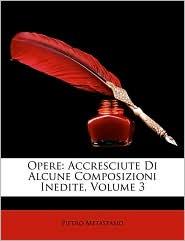 Opere: Accresciute Di Alcune Composizioni Inedite, Volume 3