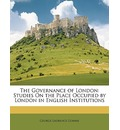 The Governance of London: Studies on the Place Occupied by London in English Institutions