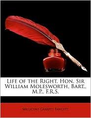 Life of the Right. Hon. Sir William Molesworth, Bart., M.P., F.R.S.