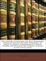 Bible History: Containing the Most Remarkable Events of the Old and New Testaments. to Which Is Added a Compendium of Church History. for the Use of the Catholic Schools in the United States