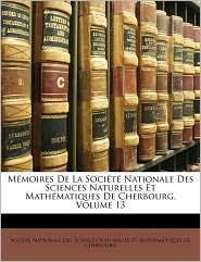 Mmoires de La Socit Nationale Des Sciences Naturelles Et Mathmatiques de Cherbourg, Volume 13
