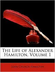 The Life of Alexander Hamilton, Volume 1