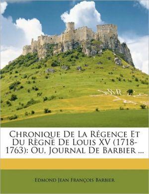 Chronique de La Rgence Et Du Rgne de Louis XV (1718-1763): Ou, Journal de Barbier ...