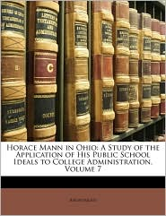 Horace Mann in Ohio: A Study of the Application of His Public School Ideals to College Administration, Volume 7