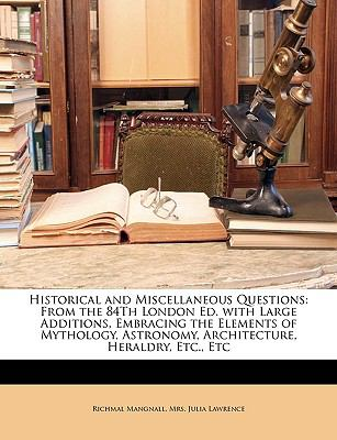 Historical and Miscellaneous Questions : From the 84Th London Ed. with Large Additions, Embracing the Elements of Mythology, Astronomy, Arch - Julia Lawrence; Richmal Mangnall