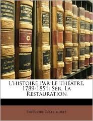 L'Histoire Par Le Thtre, 1789-1851: Sr. La Restauration