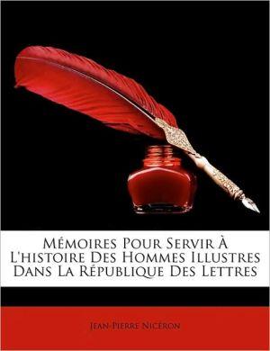 Mmoires Pour Servir L'Histoire Des Hommes Illustres Dans La Rpublique Des Lettres