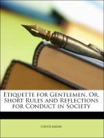 Etiquette for Gentlemen, Or, Short Rules and Reflections for Conduct in Society