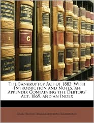 The Bankruptcy Act of 1883: With Introduction and Notes, an Appendix Containing the Debtors' ACT, 1869, and an Index