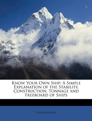 Know Your Own Ship: A Simple Explanation of the Stability, Construction, Tonnage and Freeboard of Ships - Thomas Walton