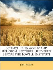 Science, Philosophy and Religion: Lectures Delivered Before the Lowell Institute