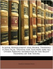 School Management and Moral Training: A Practical Treatise for Teachers and All Other Persons Interested in the Right Training of the Young