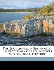 The Encyclopaedia Britannica; ... a Dictionary of Arts, Sciences and General Literature