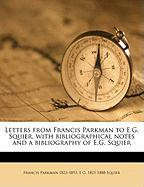 Letters from Francis Parkman to E.G. Squier, with Bibliographical Notes and a Bibliography of E.G. Squier