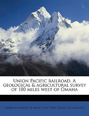 Union Pacific Railroad a Geological and Agricultural Survey of 100 Miles West of Omah - American Bureau of Mines Staff