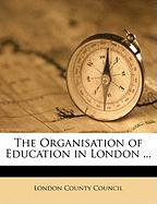 The Organisation of Education in London ...