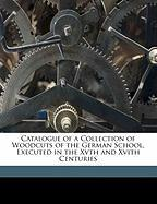 Catalogue of a Collection of Woodcuts of the German School, Executed in the Xvth and Xvith Centuries
