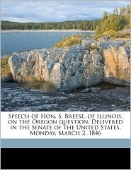 Speech of Hon. S. Breese, of Illinois, on the Oregon Question. Delivered in the Senate of the United States, Monday, March 2, 1846