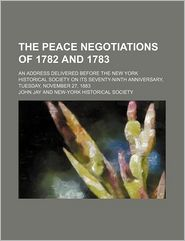 The Peace Negotiations of 1782 and 1783; An Address Delivered Before the New York Historical Society on Its Seventy-Ninth Anniversary, Tuesday,