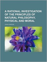 A Rational Investigation of the Principles of Natural Philosophy, Physical and Moral