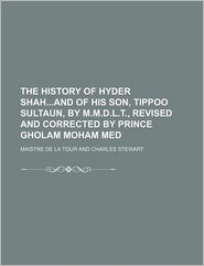 The History of Hyder Shahand of His Son, Tippoo Sultaun, by M.M.D.L.T., Revised and Corrected by Prince Gholam Moham Med