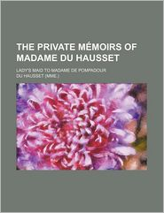 The Private Mmoirs of Madame Du Hausset; Lady's Maid to Madame de Pompadour