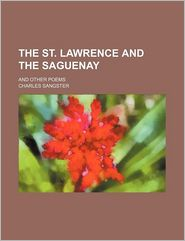 The St. Lawrence and the Saguenay; And Other Poems