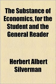 The Substance of Economics, for the Student and the General Reader