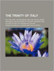 The Trinity of Italy; Or, the Pope, the Bourbon, and the Victor; Being Historical Revelations of the Past, Present, and Future of Italy, by an