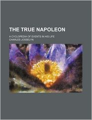 The True Napoleon; A Cyclopedia of Events in His Life