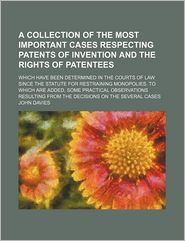 A Collection of the Most Important Cases Respecting Patents of Invention and the Rights of Patentees; Which Have Been Determined in the Courts