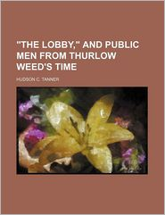 The Lobby, and Public Men from Thurlow Weed's Time