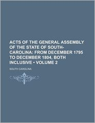 Acts of the General Assembly of the State of South-Carolina (Volume 2); From December 1795 to December 1804, Both Inclusive