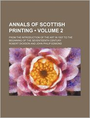 Annals of Scottish Printing (Volume 2); From the Introduction of the Art in 1507 to the Beginning of the Seventeenth Century