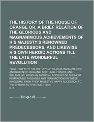 The History of the House of Orange Or, a Brief Relation of the Glorious and Magnanimous Achievements of His Majesty's Renowned Predecessors,