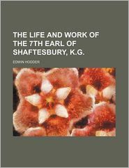 The Life and Work of the 7th Earl of Shaftesbury, K.G.