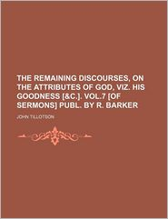 The Remaining Discourses, on the Attributes of God, Viz. His Goodness [