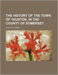 The History of the Town of Taunton, in the County of Somerset