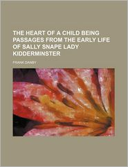 The Heart of a Child Being Passages from the Early Life of Sally Snape Lady Kidderminster