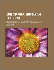 Life of REV. Jeremiah Hallock; Late Pastor of the Congregational Church in Canton, Conn.