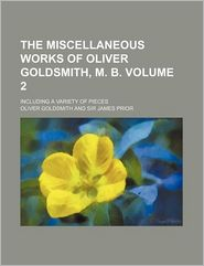 The Miscellaneous Works of Oliver Goldsmith, M. B. (Volume 2); Including a Variety of Pieces