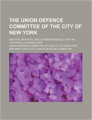 The Union Defence Committee of the City of New York; Minutes, Reports, and Correspondence; With an Historical Introduction